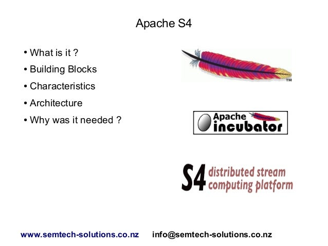 Apache S4 ●  What is it ?  ●  Building Blocks  ●  Characteristics  ●  Architecture  ●  Why was it needed ?  www.semtech-so...