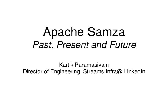 Apache Samza Past, Present and Future Kartik Paramasivam Director of Engineering, Streams Infra@ LinkedIn