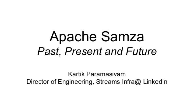 Apache Samza Past, Present and Future Kartik Paramasivam Director of Engineering, Streams Infra@ LinkedIn