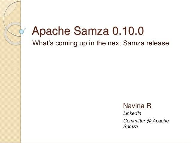 Apache Samza 0.10.0 What's coming up in the next Samza release LinkedIn Navina R Committer @ Apache Samza