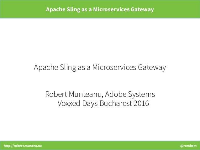http://robert.muntea.nu @rombert Apache Sling as a Microservices Gateway Apache Sling as a Microservices Gateway Robert Mu...
