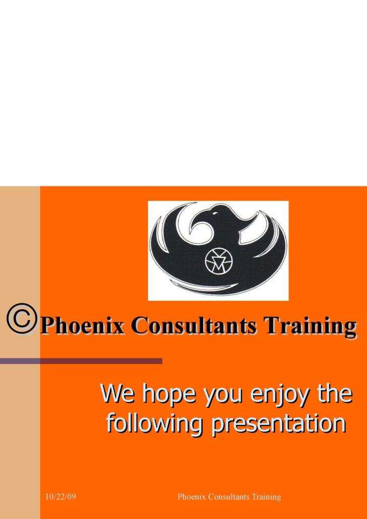  Phoenix Consultants Training We hope you enjoy the following presentation