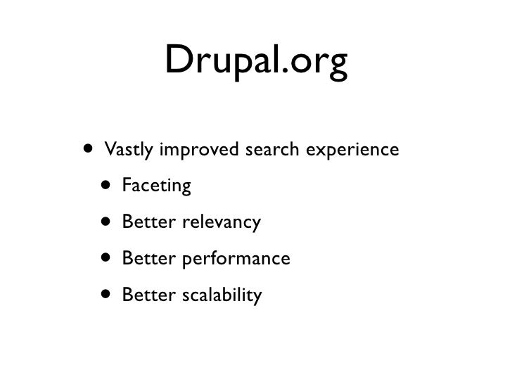 Drupal.org  • Vastly improved search experience  • Faceting  • Better relevancy  • Better performance  • Better scalability