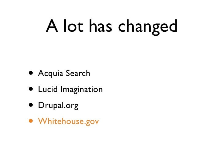 A lot has changed  • Acquia Search • Lucid Imagination • Drupal.org • Whitehouse.gov