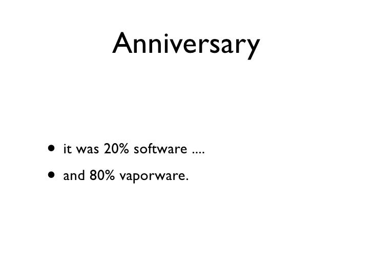 Anniversary   • it was 20% software .... • and 80% vaporware.