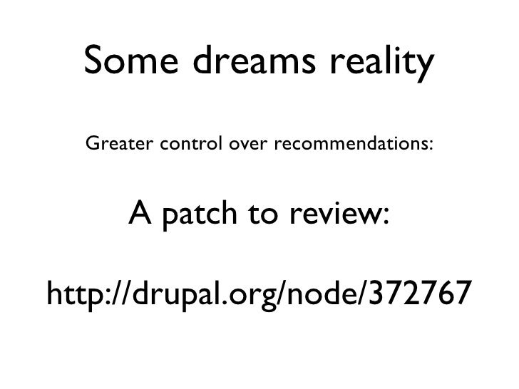 Some dreams reality   Greater control over recommendations:         A patch to review:  http://drupal.org/node/372767