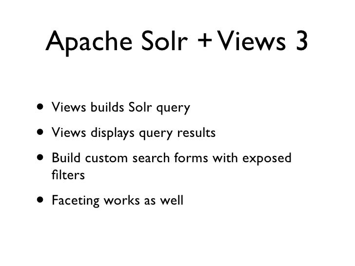 Apache Solr + Views 3  • Views builds Solr query • Views displays query results • Build custom search forms with exposed  ...