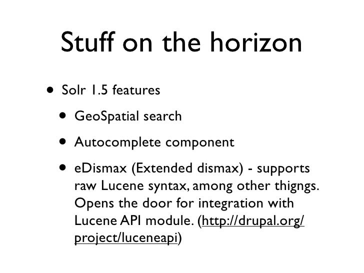 Stuff on the horizon • Solr 1.5 features  • GeoSpatial search  • Autocomplete component  • eDismax (Extended dismax) - sup...