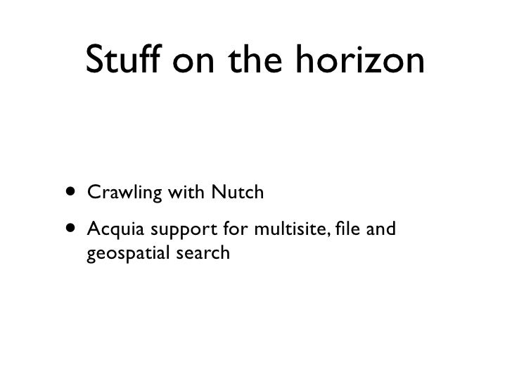 Stuff on the horizon   • Crawling with Nutch • Acquia support for multisite, file and   geospatial search