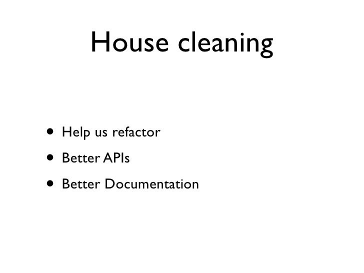 House cleaning  • Help us refactor • Better APIs • Better Documentation
