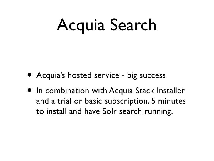 Acquia Search  • Acquia's hosted service - big success • In combination with Acquia Stack Installer   and a trial or basic...