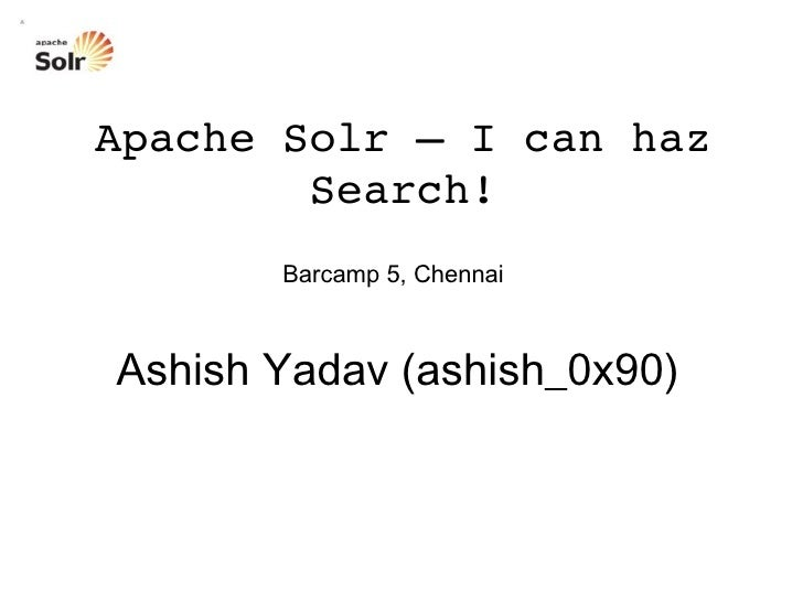 Barcamp 5, Chennai Apache Solr – I can haz Search! Ashish Yadav (ashish_0x90)