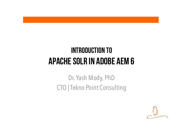 Introduction to Apache SOLR in Adobe AEM 6 Dr.Yash Mody, PhD CTO | Tekno Point Consulting