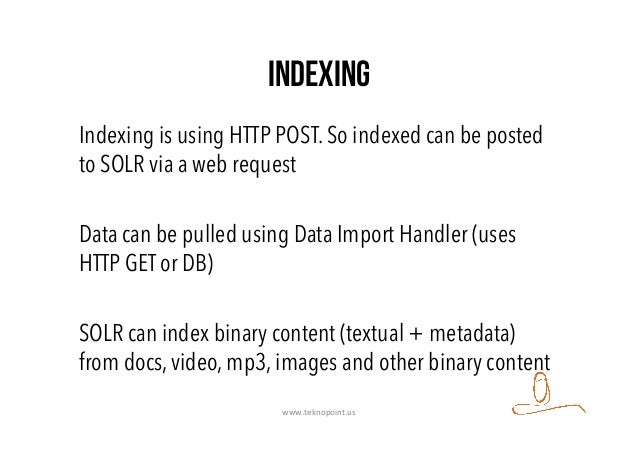 Indexing Indexing is using HTTP POST. So indexed can be posted to SOLR via a web request Data can be pulled using Data Imp...