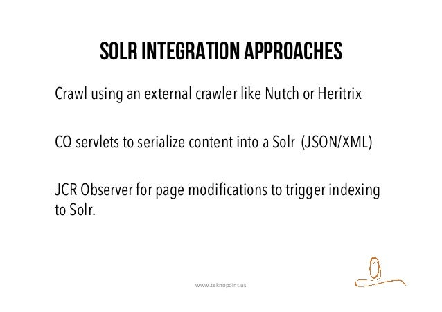 Solr integration approaches Crawl using an external crawler like Nutch or Heritrix CQ servlets to serialize content into a...