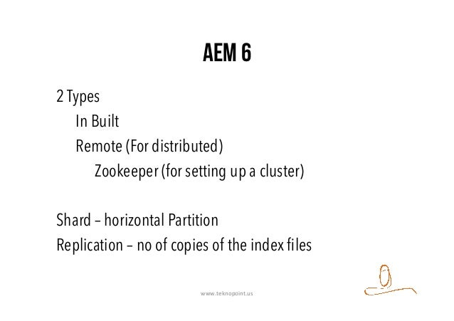AEM 6 2 Types In Built Remote (For distributed) Zookeeper (for setting up a cluster) Shard – horizontal Partition Replicat...