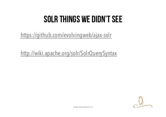 SOLR things we didn't see https://github.com/evolvingweb/ajax-solr http://wiki.apache.org/solr/SolrQuerySyntax www.teknopo...