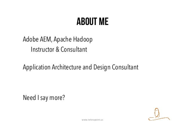 About Me Adobe AEM,Apache Hadoop Instructor & Consultant Application Architecture and Design Consultant Need I say more? w...