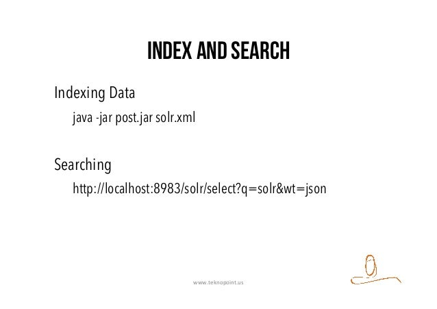 Index and search Indexing Data java -jar post.jar solr.xml Searching http://localhost:8983/solr/select?q=solr&wt=json www....