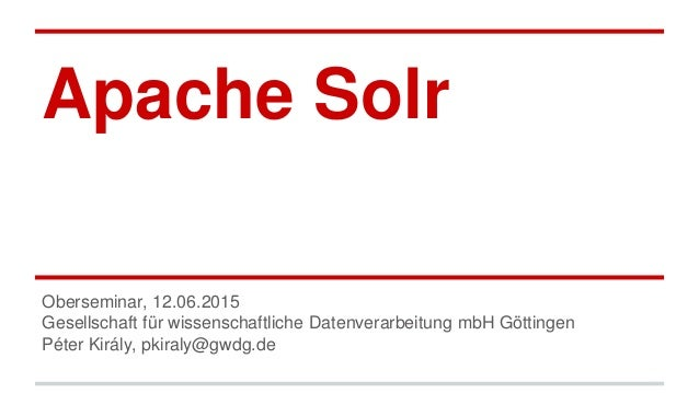 Apache Solr Oberseminar, 12.06.2015 Gesellschaft für wissenschaftliche Datenverarbeitung mbH Göttingen Péter Király, pkira...