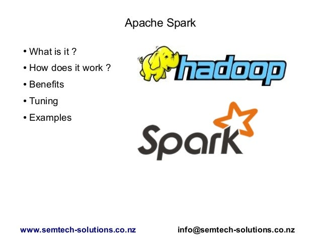 Apache Spark ● What is it ? ● How does it work ? ● Benefits ● Tuning ● Examples www.semtech-solutions.co.nz info@semtech-s...