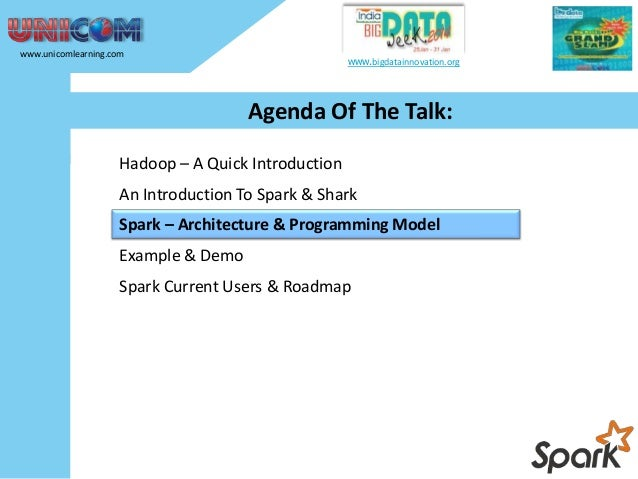 www.unicomlearning.com  www.bigdatainnovation.org  Agenda Of The Talk: Hadoop – A Quick Introduction An Introduction To Sp...