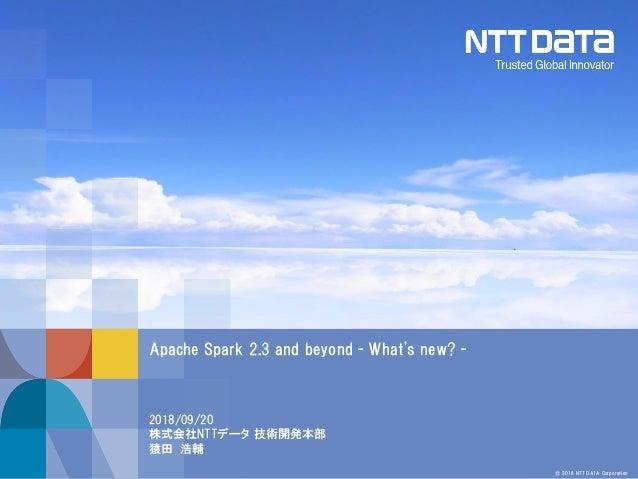 © 2018 NTT DATA Corporation 2018/09/20 株式会社NTTデータ 技術開発本部 猿田 浩輔 Apache Spark 2.3 and beyond - What's new? -