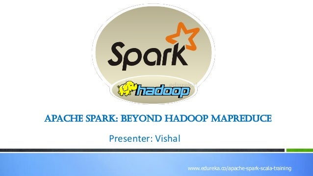 www.edureka.co/r-for-analytics www.edureka.co/apache-spark-scala-training Apache Spark: Beyond Hadoop MapReduce Presenter:...
