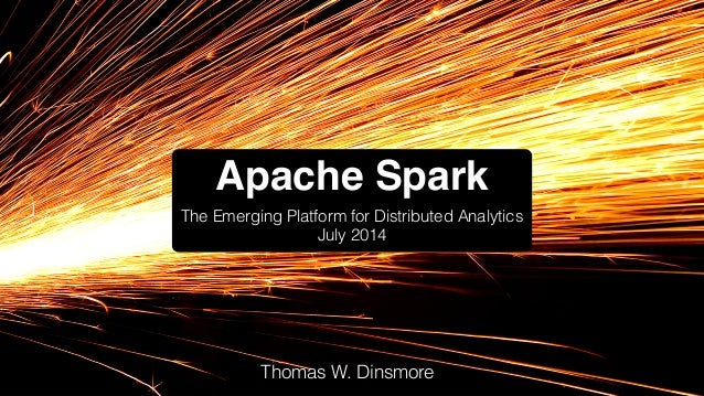 Apache Spark The Emerging Platform for Distributed Analytics July 2014 Thomas W. Dinsmore