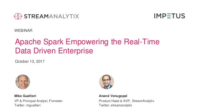 WEBINAR Apache Spark Empowering the Real-Time Data Driven Enterprise October 13, 2017 Anand VenugopalMike Gualtieri Twitte...