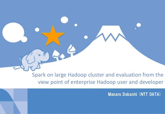 1Copyright © 2014 NTT DATA Corporation Masaru Dobashi (NTT DATA) Spark on large Hadoop cluster and evaluation from the vie...