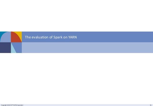 Copyright © 2014 NTT DATA Corporation 11Copyright © 2012 NTT DATA Corporation 11 The evaluation of Spark on YARN