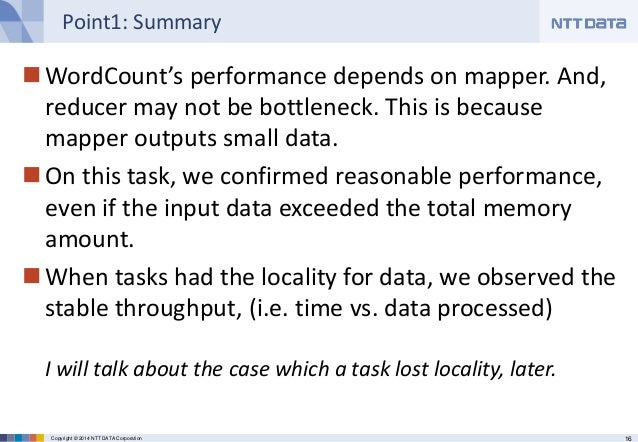 16Copyright © 2014 NTT DATA Corporation Point1: Summary WordCount's performance depends on mapper. And, reducer may not b...