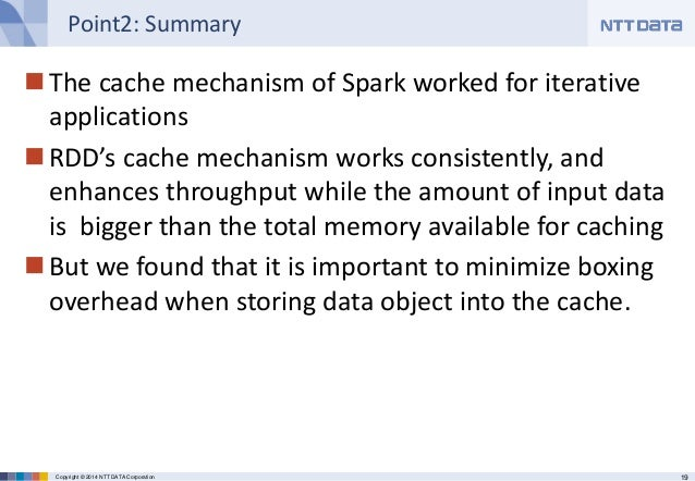 19Copyright © 2014 NTT DATA Corporation Point2: Summary The cache mechanism of Spark worked for iterative applications R...