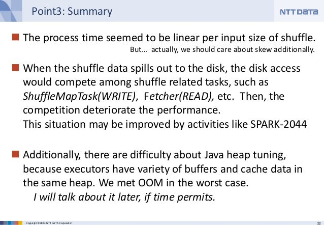 22Copyright © 2014 NTT DATA Corporation Point3: Summary  The process time seemed to be linear per input size of shuffle. ...
