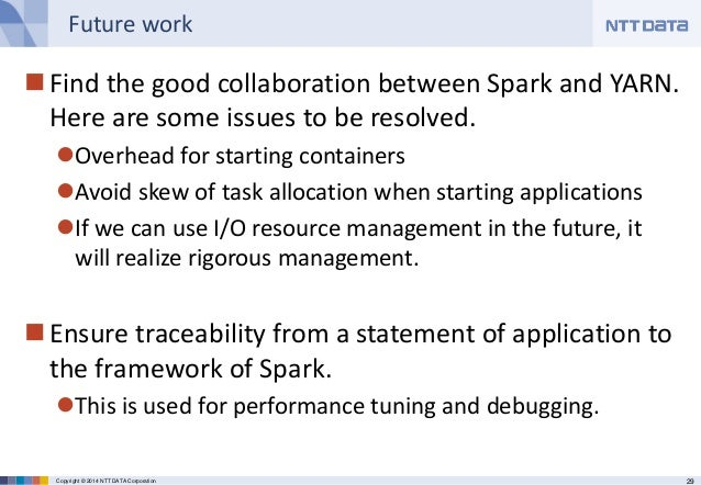 29Copyright © 2014 NTT DATA Corporation Future work Find the good collaboration between Spark and YARN. Here are some iss...