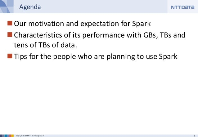 4Copyright © 2014 NTT DATA Corporation Agenda Our motivation and expectation for Spark Characteristics of its performanc...