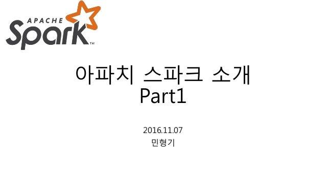아파치 스파크 소개 Part1 2016.11.07 민형기
