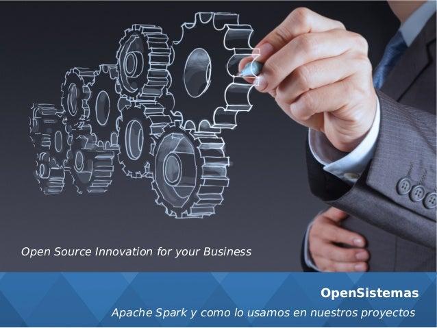 OpenSistemas Open Source Innovation for your Business Apache Spark y como lo usamos en nuestros proyectos