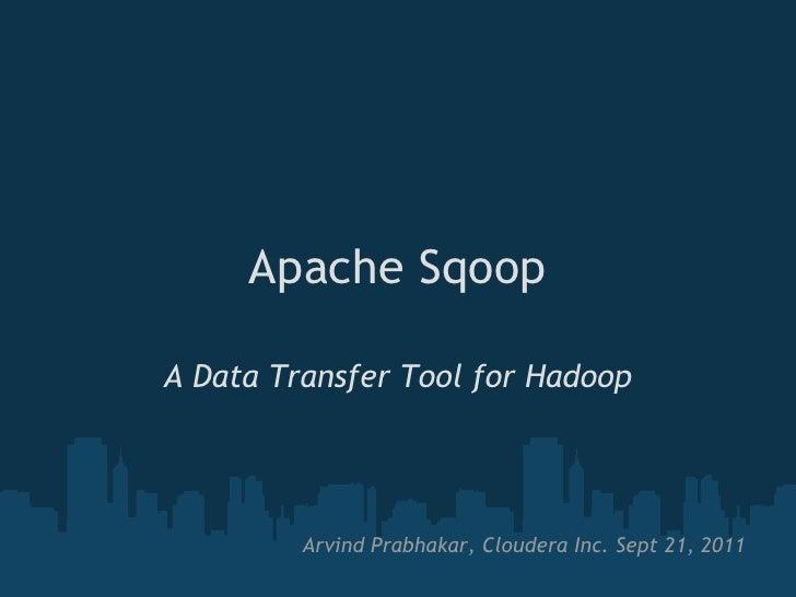 Apache SqoopA Data Transfer Tool for Hadoop         Arvind Prabhakar, Cloudera Inc. Sept 21, 2011