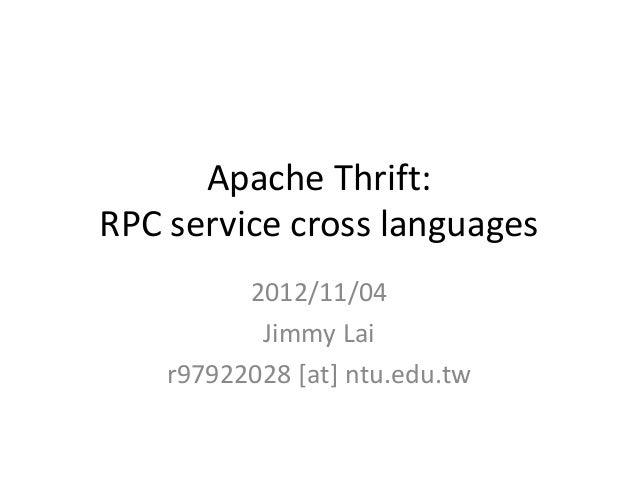 Apache Thrift:RPC service cross languages          2012/11/04           Jimmy Lai    r97922028 [at] ntu.edu.tw
