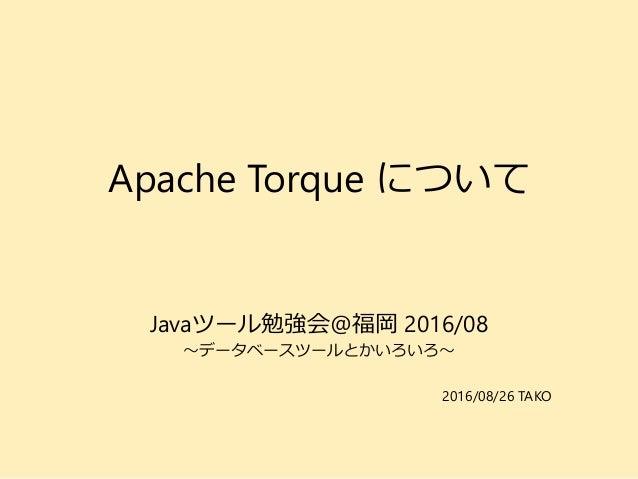 Apache Torque について Javaツール勉強会@福岡 2016/08 ~データベースツールとかいろいろ~ 2016/08/26 TAKO