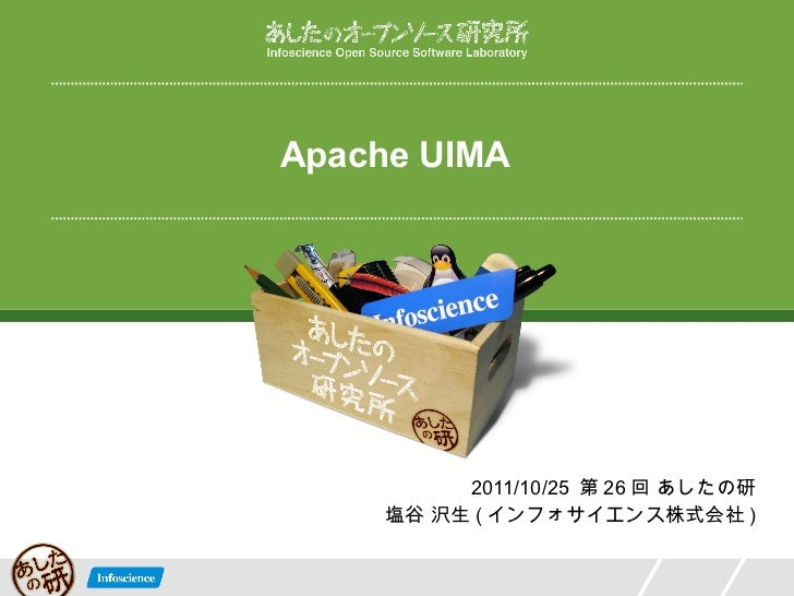 Apache UIMA 2011/10/25  第 26 回 あしたの研 塩谷 沢生 ( インフォサイエンス株式会社 )