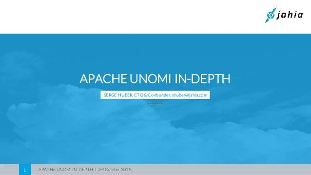 APACHE UNOMI IN-DEPTH I 2nd October 20151 APACHE UNOMI IN-DEPTH SERGE HUBER, CTO & Co-founder, shuber@jahia.com