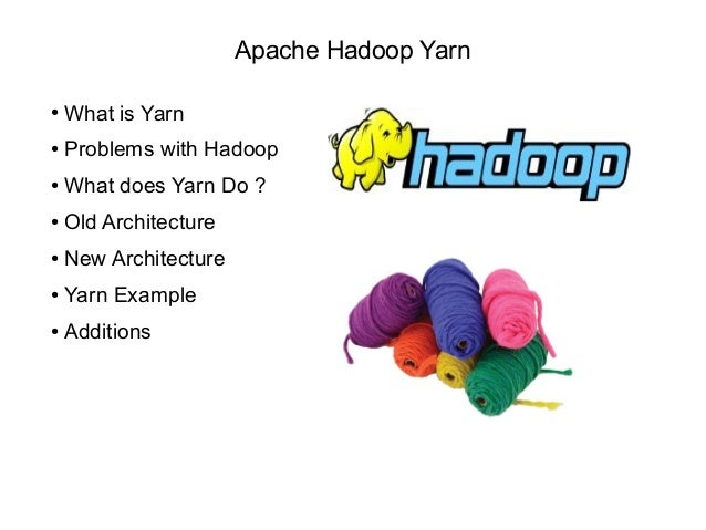 Apache Hadoop Yarn ● What is Yarn ● Problems with Hadoop ● What does Yarn Do ? ● Old Architecture ● New Architecture ● Yar...