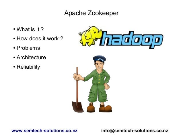 Apache Zookeeper ● What is it ? ● How does it work ? ● Problems ● Architecture ● Reliability www.semtech-solutions.co.nz i...