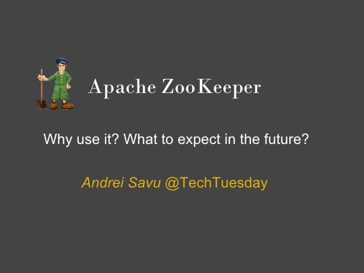 Apache ZooKeeper  Why use it? What to expect in the future?        Andrei Savu @TechTuesday