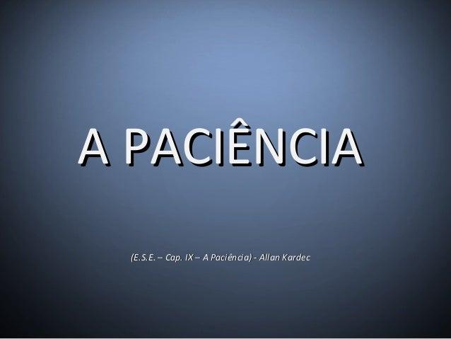 (E.S.E. – Cap. IX – A Paciência) - Allan Kardec(E.S.E. – Cap. IX – A Paciência) - Allan Kardec A PACIÊNCIAA PACIÊNCIA