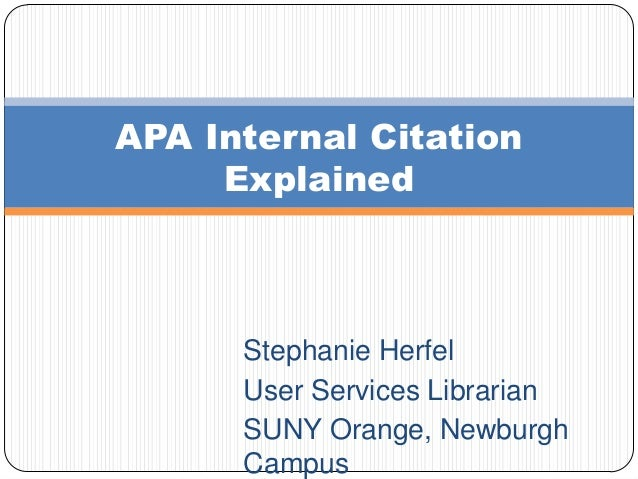 APA Internal Citation Explained  Stephanie Herfel User Services Librarian SUNY Orange, Newburgh Campus