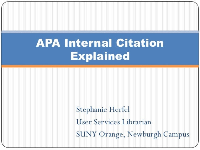 Stephanie Herfel User Services Librarian SUNY Orange, Newburgh Campus APA Internal Citation Explained